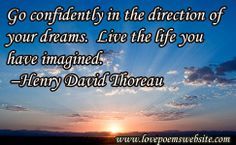Go confidently in the direction of your dreams.  Live the life you have imagined. –Henry David Thoreau For more poems visit: www.lovepoemswebsite.com
