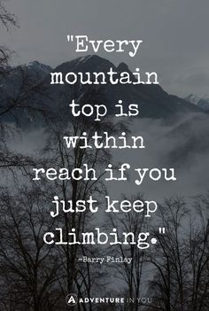 Keep working. Keep climbing that mountain. Never give up. Quote