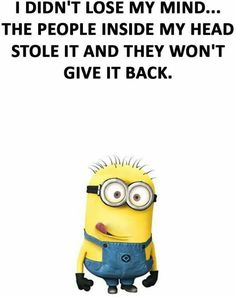 I didn't lost my mind. The people inside my head stole it and they won't give it back. Minion S, Minion Jokes, Minions Quotes, Minions 2014, Funny Minion, Sarcastic Quotes, Funny Quotes, Qoutes, Funny Images