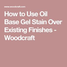 How to Use Oil Base Gel Stain Over Existing Finishes - Woodcraft