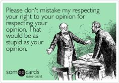 Please don't mistake my respecting your right to your opinion for respecting your opinion. That would be as stupid as your opinion.