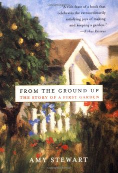 Amazon.com: From the Ground Up: The Story of a First Garden (9780312287672): Amy Stewart: Books.  One of my favorite books.