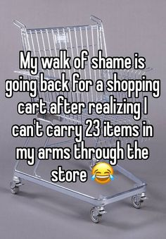 My walk of shame is going back for a shopping cart after realizing I can't carry 23 items in my arms through the store