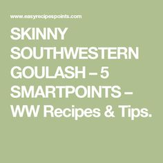 SKINNY SOUTHWESTERN GOULASH – 5 SMARTPOINTS – WW Recipes & Tips.