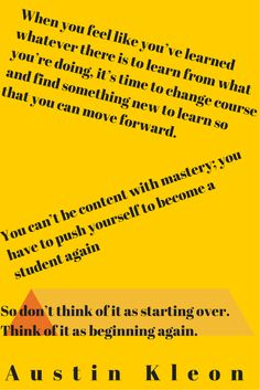 This is a quote by Austin Kleon from his book, Show Your Work about subject mastery!. When you have achieved, begin again, and start learning a new subject.