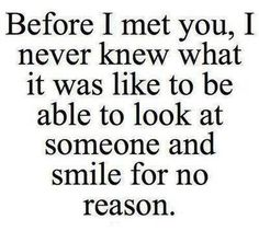 Before I met you, I never knew what it was like to be able to look at someone and smile for no reason
