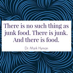 """There is no such thing as junk food. There is junk. And there is food."" -Dr. Mark Hyman"
