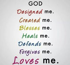 GOD...designed me, created me, blesses me, heals me, defends me, forgives me, LOVES me. Amen.