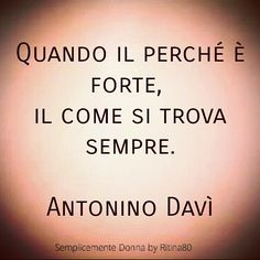 Quando il perché è forte, il come si trova sempre. Antonino Davì Phrases About Life, Minimalist Quotes, Quotations, Tattoo Quotes, Social Media, Thoughts, Sayings, Psicologia, Imagination