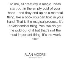 """Alan Moore - """"To me, all creativity is magic. Ideas start out in the empty void of your head -..."""". inspirational, writing, creativity"""