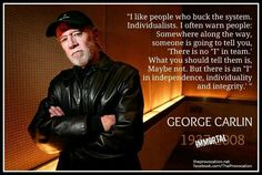 George Carlin... He was funny and at the same time a lot of his material made you look at things differently. He didn't follow the herd, called BS when he thought he saw it, and supported the truths that he believed in.
