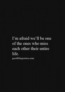 I'm afraid we'll be one of the ones who miss each other their entire life.