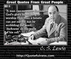 """""""A man can no more diminish God's glory by refusing to worship Him than a lunatic can put out the sun by scribbling the word, 'darkness' on the walls of his cell."""" - C.S. Lewis."""