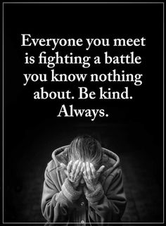 Quotes Everyone you meet is going through something that you have no idea of, if you can't help then at least be kind.