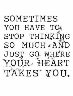 Sometimes you have to stop thinking so much and just go where your heart takes you. Live life happy quotes, positive sayings, quotable posters and prints, picture quote, and happiness quotations. Now Quotes, Great Quotes, Words Quotes, Quotes To Live By, Life Quotes, Inspirational Quotes, Sayings, Follow Your Dreams Quotes, Motivational Quotes