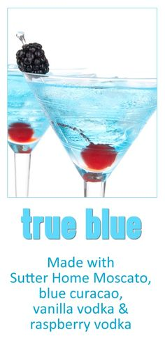 Do you love a blue cocktail? Try True Blue! 4 oz. Sutter Home Moscato  -1/2 oz. blue curacao  -1/2 oz. vanilla vodka  -1/2 oz. raspberry vodka  -1 blackberry  -1 maraschino cherry  Shake all ingredients together with ice until very cold. Serve in a martini glass with a blackberry and a maraschino cherry.