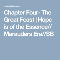 Chapter Four- The Great Feast | Hope is of the Essence// Marauders Era//SB