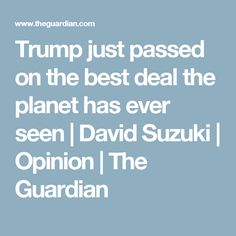 Trump just passed on the best deal the planet has ever seen | David Suzuki | Opinion | The Guardian