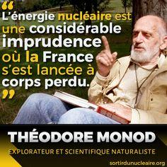L'énergie nucléaire est une considérable imprudence où la France s'est lancée à corps perdu   Décédé en 2000, Théodore Monod aura été l'un des plus grands explorateurs et scientifiques naturalistes français. Spécialiste des milieux désertiques et auteur de nombreux ouvrages fameux, il était aussi un humaniste et un écologiste engagé.   Dans 'Le chercheur d'absolu', Théodore Monod écrivait :   'L'énergie nucléaire est une considérable imprudence où la France s'est lancée à corps perdu…