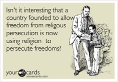 Isn't it interesting that a country founded to allow freedom from religous persecution is now using religion to persecute freedoms?