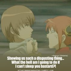 Showing us such a disgusting thing… What the hell am I going to do if I can't sleep you bastard?! ~ Kagura (Gintama)
