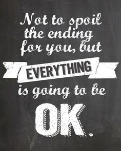 """Not to spoil the ending for you, but EVERYTHING is going to be OK.""  FREE Faux Chalkboard Printable  Landeelu.com"