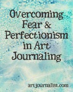 Overcoming Fear & Perfectionism in Art Journaling - I need to understand this concept. I am paralyzed with the need to be perfect. I need to just do what is perfect for me :-)
