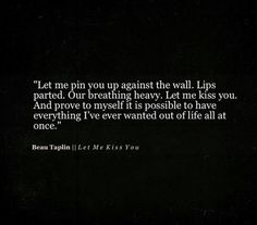 Let me pin you against the wall, lips parted, out breathing heavy. Let me kiss you & prove to myself it's possible to have everything I've ever wanted out of life all at once. Poetry Quotes, Words Quotes, Wise Words, Sayings, Qoutes, Quotations, Beau Taplin Quotes, Love You, My Love