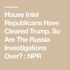 House Intel Republicans Have Cleared Trump. So Are The Russia Investigations Over? Investigations, Russia, News, House, Home, Study, Haus, Houses