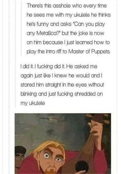 There's this asshote who every time he sees me w'nh my ukulele he thinks he's funny and asks 'Can you play any Metonca?' but the joke is now on Hm because I just learned how ro ploy me intro riff ro Master of Puppets [did iv. 9gag Funny, Funny Shit, Stupid Funny Memes, Haha Funny, Funny Cute, Funny Stuff, Random Stuff, Funny Things, Random Humor