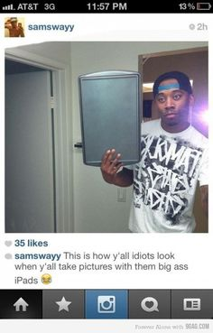 This is how y'all idiots look when y'all take a picture with those big ass iPads.