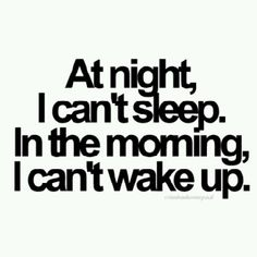 At Night I cant Sleep. In the morning, I cant Wake up.