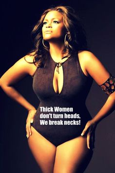 Thick women don't turn heads, we break necks! by ines