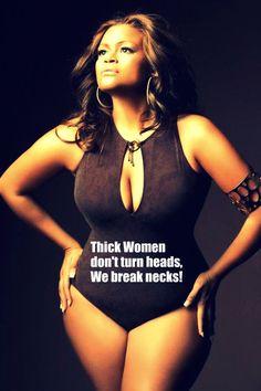 Thick women don't turn heads, we break necks!
