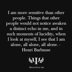I am more sensitive than other people. Things that other people would not notice awaken a distinct echo in me, and in such moments of lucidity, when I look at myself, I see that I am alone, all alone, all alone. -  Henri Barbusse
