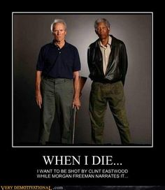 I DIE…I want to be shot by Clint Eastwood while Morgan Freeman narrates it. WHEN I DIE…I want to be shot by Clint Eastwood while Morgan Freeman narrates it.WHEN I DIE…I want to be shot by Clint Eastwood while Morgan Freeman narrates it. Funny Shit, Haha Funny, Funny Stuff, Crazy Funny, Funny Quotes, Funny Memes, Funniest Memes, Humour Quotes, Thoughts