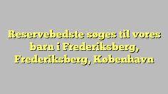 Reservebedste søges til vores barn i Frederiksberg, Frederiksberg, København