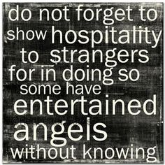 """Do not forget to show hospitality to strangers for in doing so some have entertained angels without knowing.""-- Hebrews 13:2"