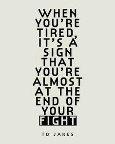 When you're tired it's a sign that you're almost at the end of your fight.