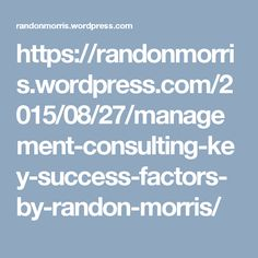 https://randonmorris.wordpress.com/2015/08/27/management-consulting-key-success-factors-by-randon-morris/