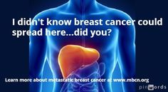 I didn't know metastatic breast cancer could spread here...breast  cancer can spread to bones, liver, lungs and brain..and more, but those are the main spots. It's still breast cancer--not liver cancer, for example. See  http://www.advancedbc.org/content/where-body-does-breast-cancer-usually-spread   For more facts, see http://mbcn.org/developing-awareness/category/13-things-everyone-should-know-about-metastatic-breast-cancer