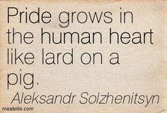 Aleksandr Solzhenitsyn : Pride grows in the human heart like lard on a pig.