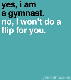 At school all the boys knew I was a gymnast so we were all outside and all the boys said do a flip! Do a flip!