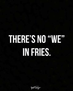 """There's no 'we' in 'fries'."""