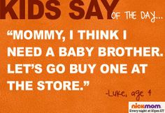 "Kids Say of the Day: ""Mommy, I think I need a baby brother. Let's go buy one at the store."" - Luke, 4"