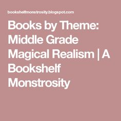Books by Theme: Middle Grade Magical Realism | A Bookshelf Monstrosity