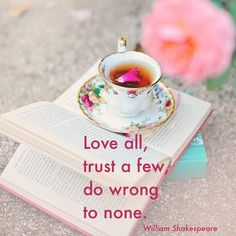 Love all, trust a few, do wrong to none.  - W. Shakespeare