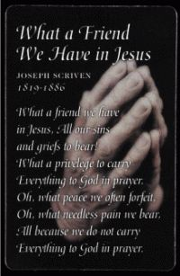 What a Friend We Have In Jesus...one of my favorite hymns and the one I turn to in difficult times!