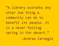 """A library outranks any one other thing a community can do to benefit its people. It is a never failing spring in the desert."" Andrew Carnegie"