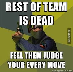 Counter-Strike players know this feeling.